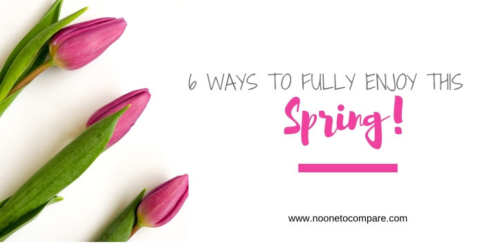 6 ways to fully enjoy this Spring!